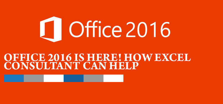 OFFICE 2016 IS HERE! HOW EXCEL CONSULTANT CAN HELP